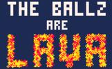 The Ballz are Lava!